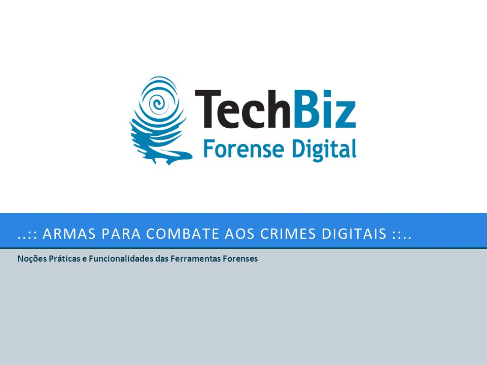 ..:: ARMAS PARA COMBATE AOS CRIMES DIGITAIS ::.. Noções Práticas e Funcionalidades das Ferramentas Forenses
