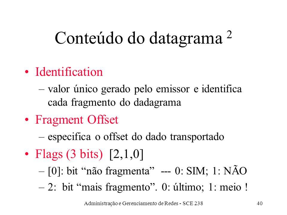 Administração e Gerenciamento de Redes - SCE 23840 Conteúdo do datagrama 2 Identification –valor único gerado pelo emissor e identifica cada fragmento do dadagrama Fragment Offset –especifica o offset do dado transportado Flags (3 bits) [2,1,0] –[0]: bit não fragmenta --- 0: SIM; 1: NÃO –2: bit mais fragmento.