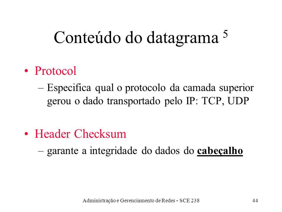 Administração e Gerenciamento de Redes - SCE 23844 Conteúdo do datagrama 5 Protocol –Especifica qual o protocolo da camada superior gerou o dado transportado pelo IP: TCP, UDP Header Checksum –garante a integridade do dados do cabeçalho