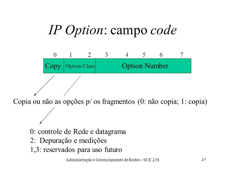 Administração e Gerenciamento de Redes - SCE 23847 IP Option: campo code Copy 0 1 2 3 4 5 6 7 Option Class Option Number Copia ou não as opções p/ os fragmentos (0: não copia; 1: copia) 0: controle de Rede e datagrama 2: Depuração e medições 1,3: reservados para uso futuro