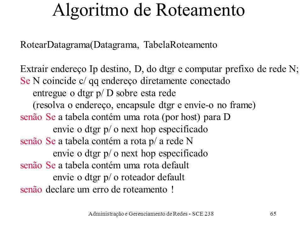 Administração e Gerenciamento de Redes - SCE 23865 Algoritmo de Roteamento RotearDatagrama(Datagrama, TabelaRoteamento Extrair endereço Ip destino, D, do dtgr e computar prefixo de rede N; Se N coincide c/ qq endereço diretamente conectado entregue o dtgr p/ D sobre esta rede (resolva o endereço, encapsule dtgr e envie-o no frame) senão Se a tabela contém uma rota (por host) para D envie o dtgr p/ o next hop especificado senão Se a tabela contém a rota p/ a rede N envie o dtgr p/ o next hop especificado senão Se a tabela contém uma rota default envie o dtgr p/ o roteador default senão declare um erro de roteamento !