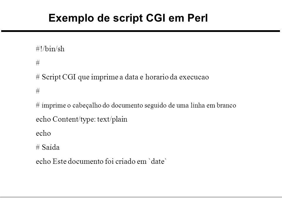 Exemplo de script CGI em Perl #!/bin/sh # # Script CGI que imprime a data e horario da execucao # # imprime o cabeçalho do documento seguido de uma linha em branco echo Content/type: text/plain echo # Saída echo Este documento foi criado em `date`