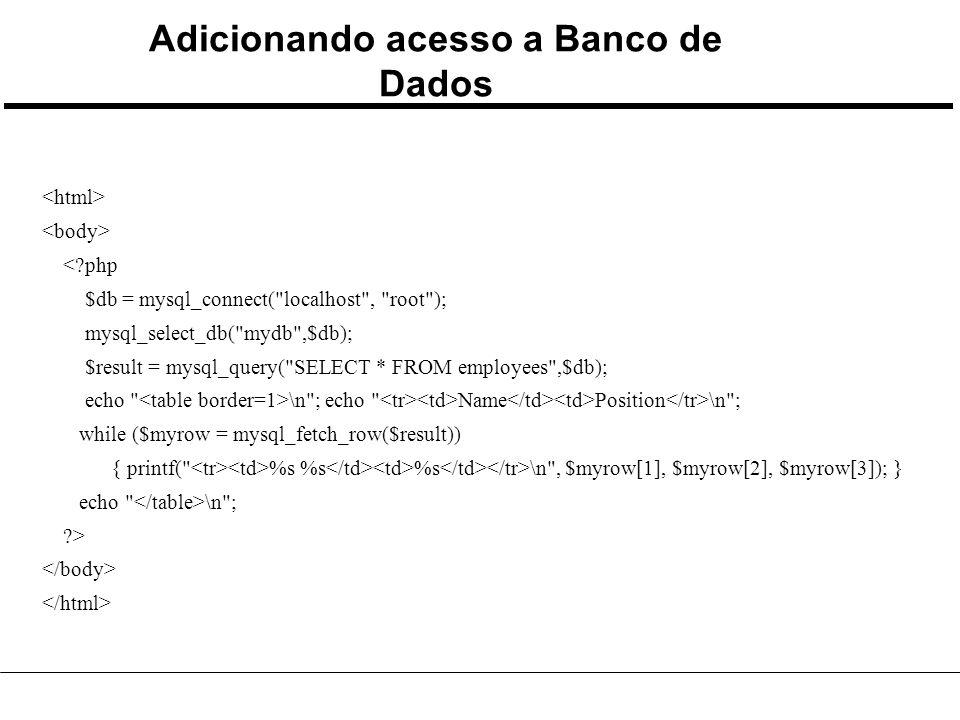 Adicionando acesso a Banco de Dados <?php $db = mysql_connect( localhost , root ); mysql_select_db( mydb ,$db); $result = mysql_query( SELECT * FROM employees ,$db); echo \n ; echo Name Position \n ; while ($myrow = mysql_fetch_row($result)) { printf( %s %s %s \n , $myrow[1], $myrow[2], $myrow[3]); } echo \n ; ?>