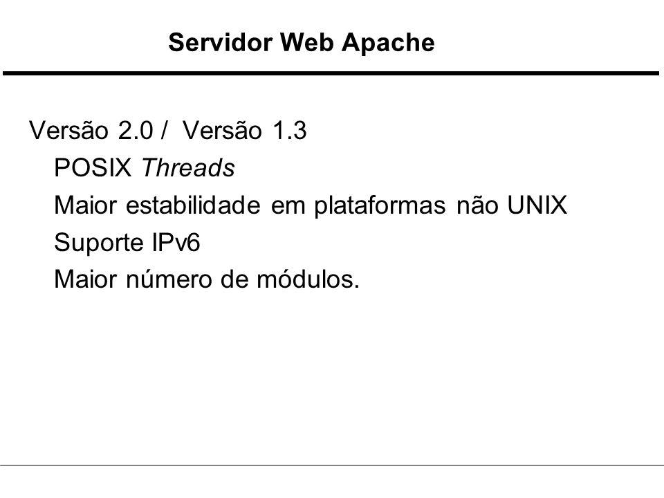 Servidor Web Apache Versão 2.0 / Versão 1.3 POSIX Threads Maior estabilidade em plataformas não UNIX Suporte IPv6 Maior número de módulos.