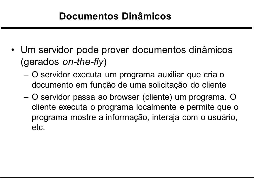 Documentos Dinâmicos Um servidor pode prover documentos dinâmicos (gerados on-the-fly) –O servidor executa um programa auxiliar que cria o documento em função de uma solicitação do cliente –O servidor passa ao browser (cliente) um programa.