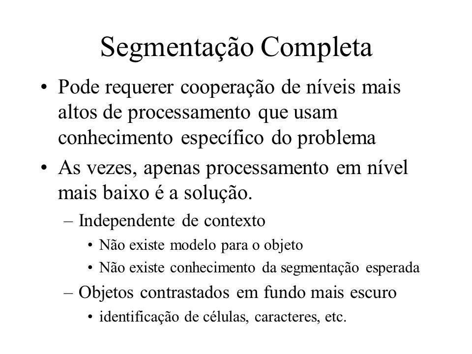 Segmentação Completa Pode requerer cooperação de níveis mais altos de processamento que usam conhecimento específico do problema As vezes, apenas processamento em nível mais baixo é a solução.