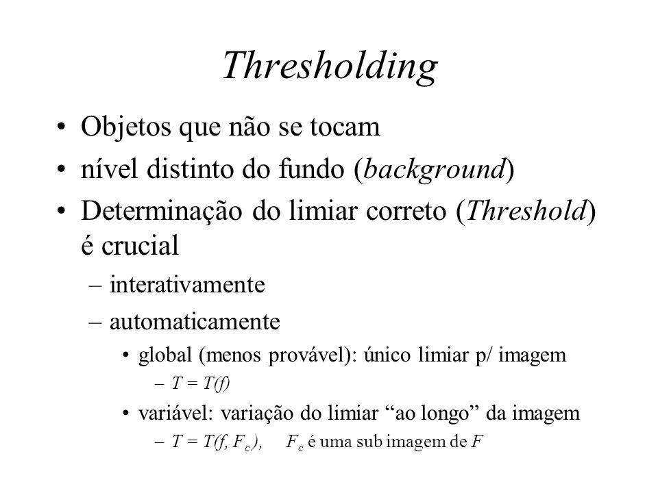 Thresholding Objetos que não se tocam nível distinto do fundo (background) Determinação do limiar correto (Threshold) é crucial –interativamente –automaticamente global (menos provável): único limiar p/ imagem –T = T(f) variável: variação do limiar ao longo da imagem –T = T(f, F c ), F c é uma sub imagem de F