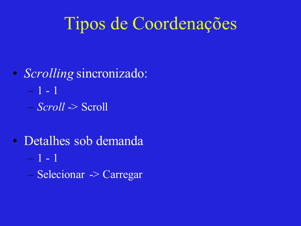 Tipos de Coordenações Scrolling sincronizado: –1 - 1 –Scroll -> Scroll Detalhes sob demanda –1 - 1 –Selecionar -> Carregar