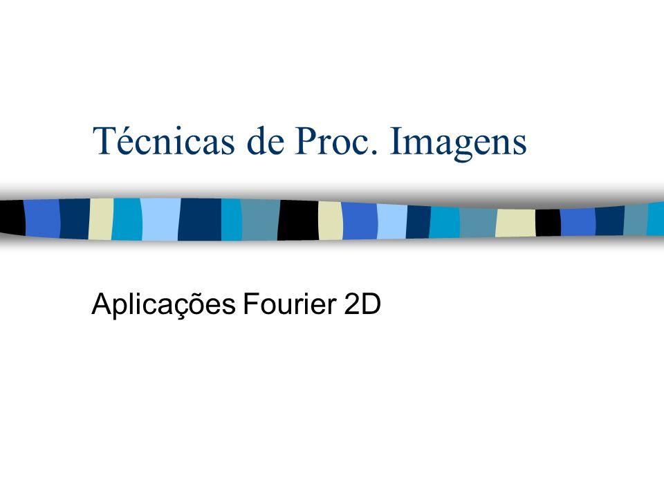 Técnicas de Proc. Imagens Aplicações Fourier 2D
