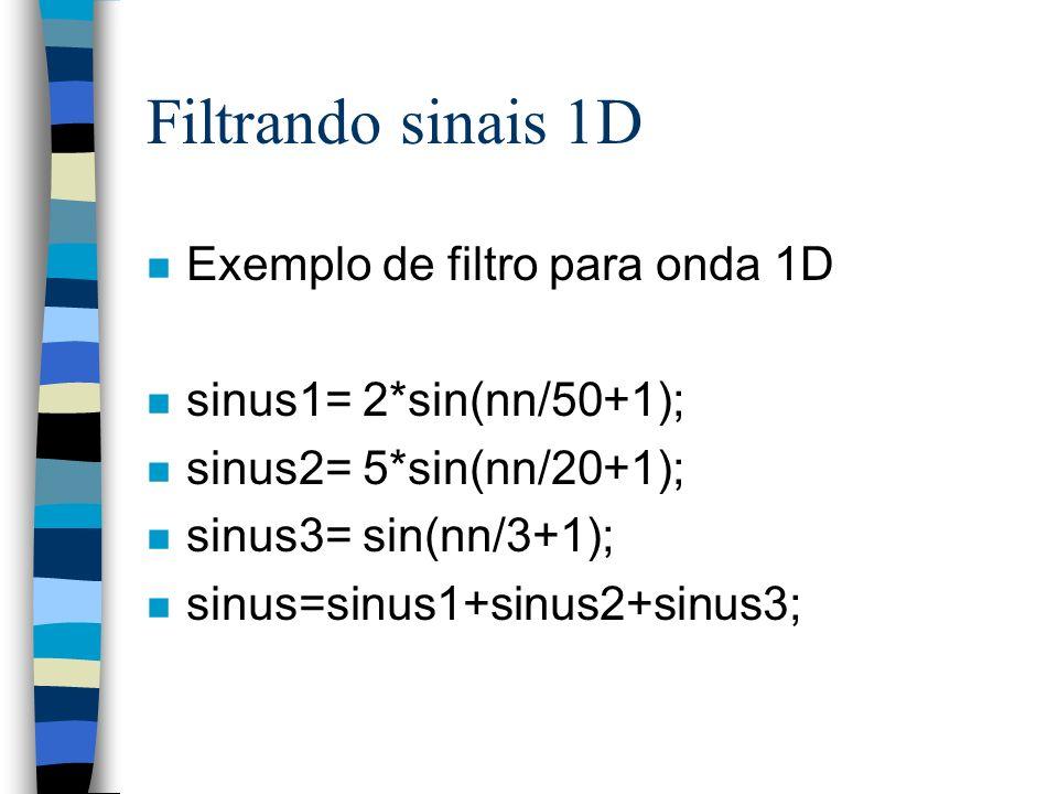 Filtrando sinais 1D n Exemplo de filtro para onda 1D n sinus1= 2*sin(nn/50+1); n sinus2= 5*sin(nn/20+1); n sinus3= sin(nn/3+1); n sinus=sinus1+sinus2+