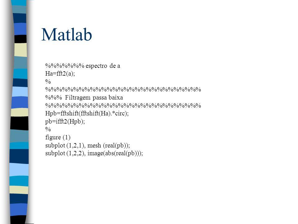 Matlab %%%% espectro de a Ha=fft2(a); % %%%%%%%%%%%%%% %% Filtragem passa baixa %%%%%%%%%%%%%% Hpb=fftshift(fftshift(Ha).*circ); pb=ifft2(Hpb); % figu
