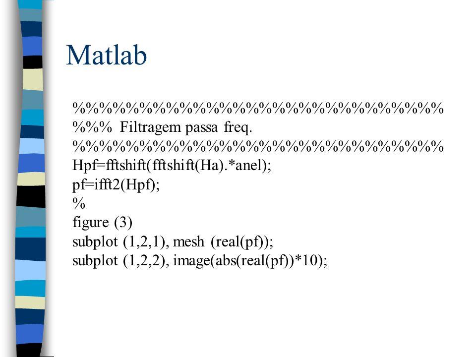Matlab %%%%%%%%%%%%%% %% Filtragem passa freq. %%%%%%%%%%%%%% Hpf=fftshift(fftshift(Ha).*anel); pf=ifft2(Hpf); % figure (3) subplot (1,2,1), mesh (rea