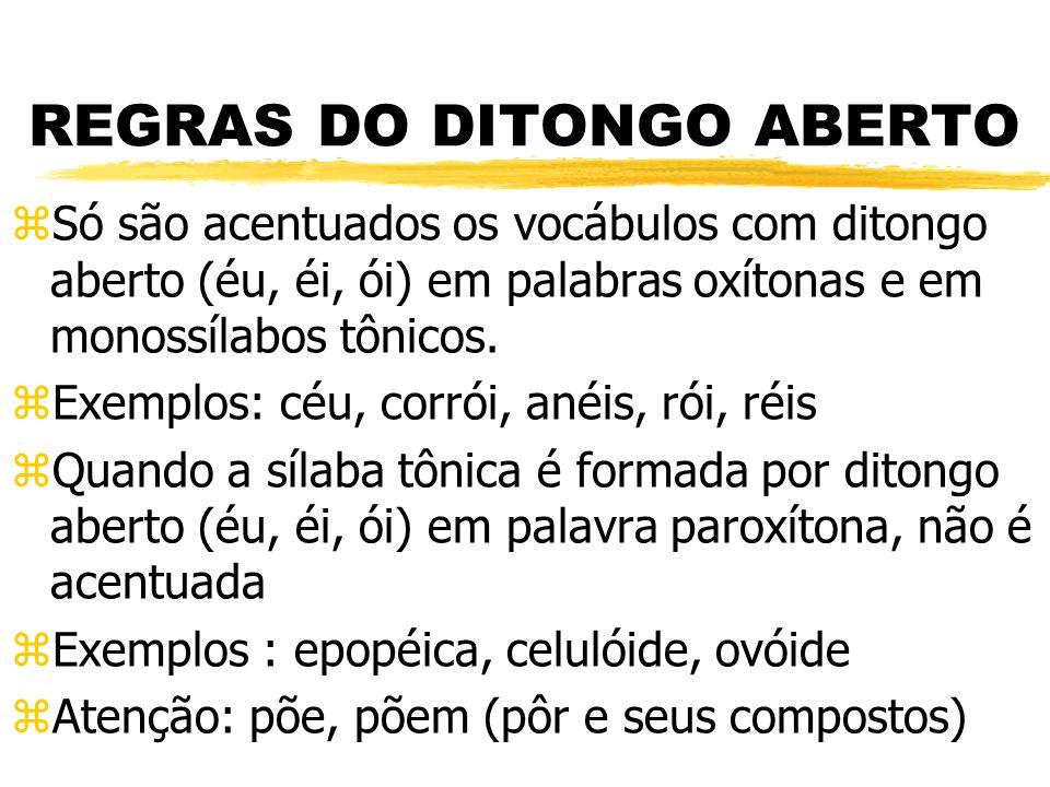 REGRAS DO DITONGO ABERTO zSó são acentuados os vocábulos com ditongo aberto (éu, éi, ói) em palabras oxítonas e em monossílabos tônicos. zExemplos: cé