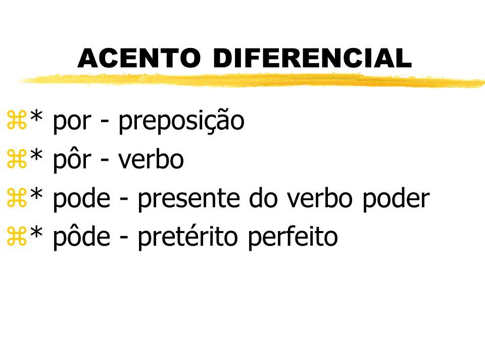 ACENTO DIFERENCIAL z* por - preposição z* pôr - verbo z* pode - presente do verbo poder z* pôde - pretérito perfeito