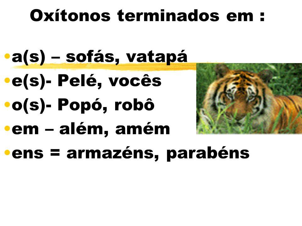 Oxítonos terminados em : a(s) – sofás, vatapá e(s)- Pelé, vocês o(s)- Popó, robô em – além, amém ens = armazéns, parabéns