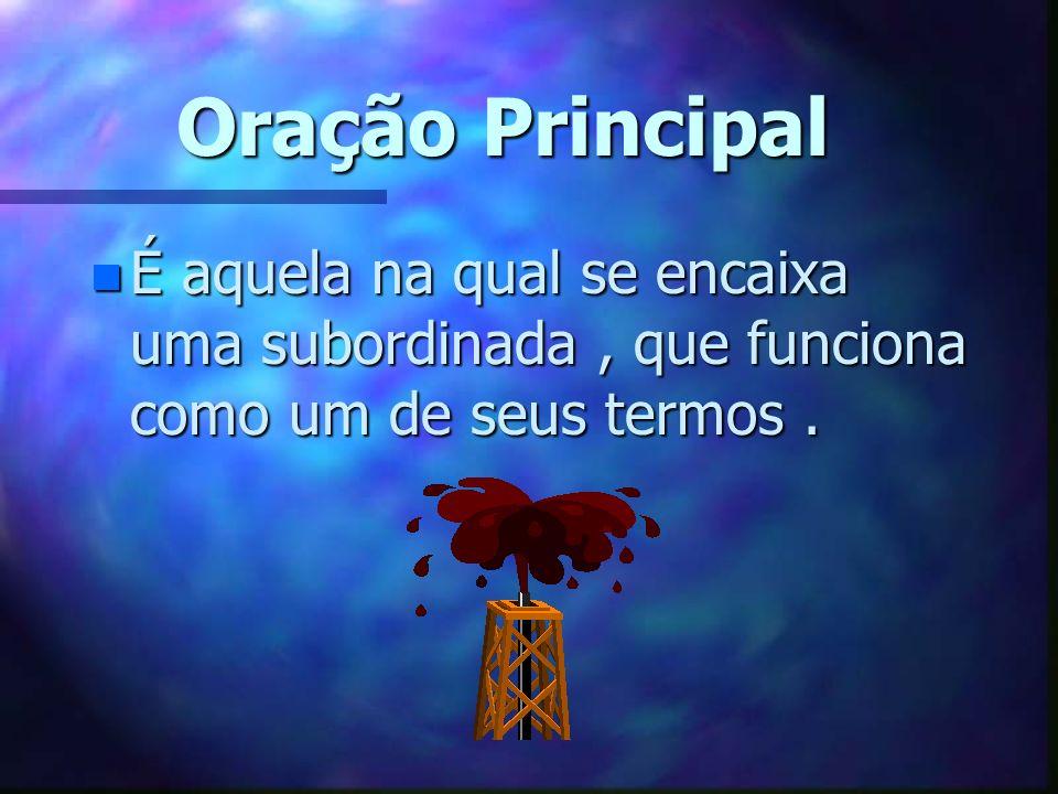 Oração Principal n É aquela na qual se encaixa uma subordinada, que funciona como um de seus termos.