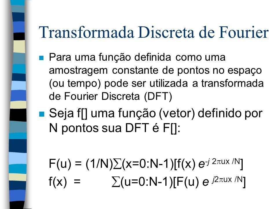 Transformada Discreta de Fourier n Para uma função definida como uma amostragem constante de pontos no espaço (ou tempo) pode ser utilizada a transformada de Fourier Discreta (DFT) n Seja f[] uma função (vetor) definido por N pontos sua DFT é F[]: F(u) = (1/N) (x=0:N-1)[f(x) e -j 2 ux /N ] f(x) = (u=0:N-1)[F(u) e j2 ux /N ]