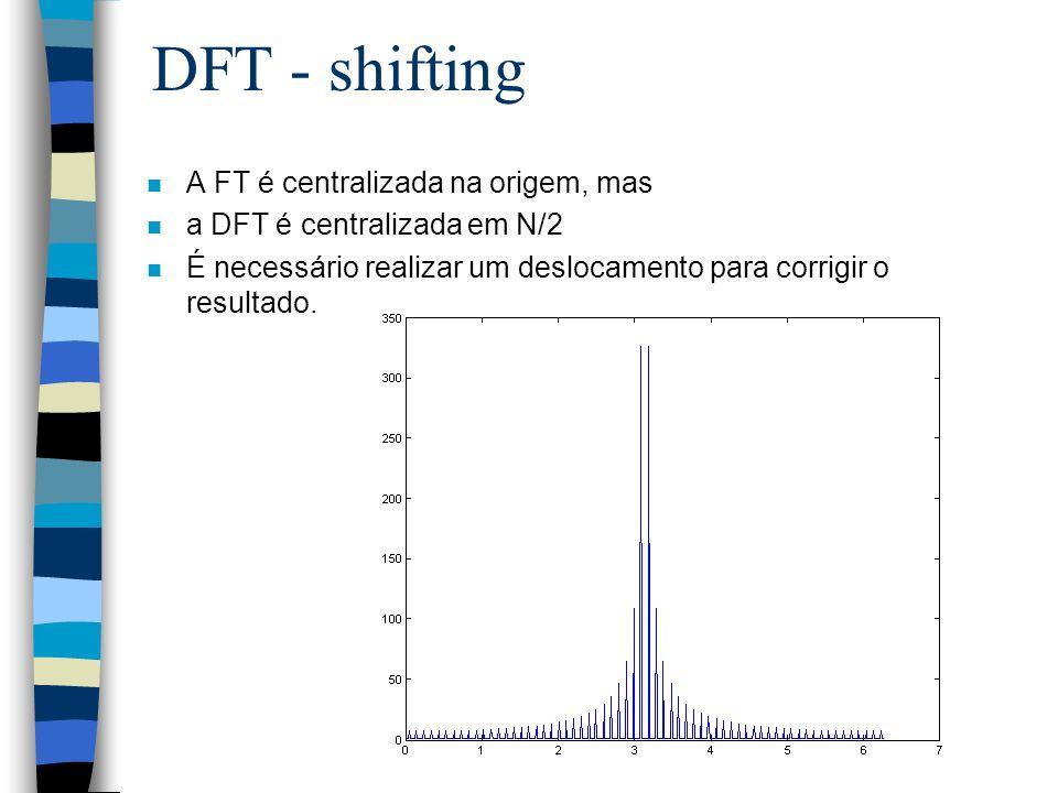 DFT - shifting n A FT é centralizada na origem, mas n a DFT é centralizada em N/2 n É necessário realizar um deslocamento para corrigir o resultado.