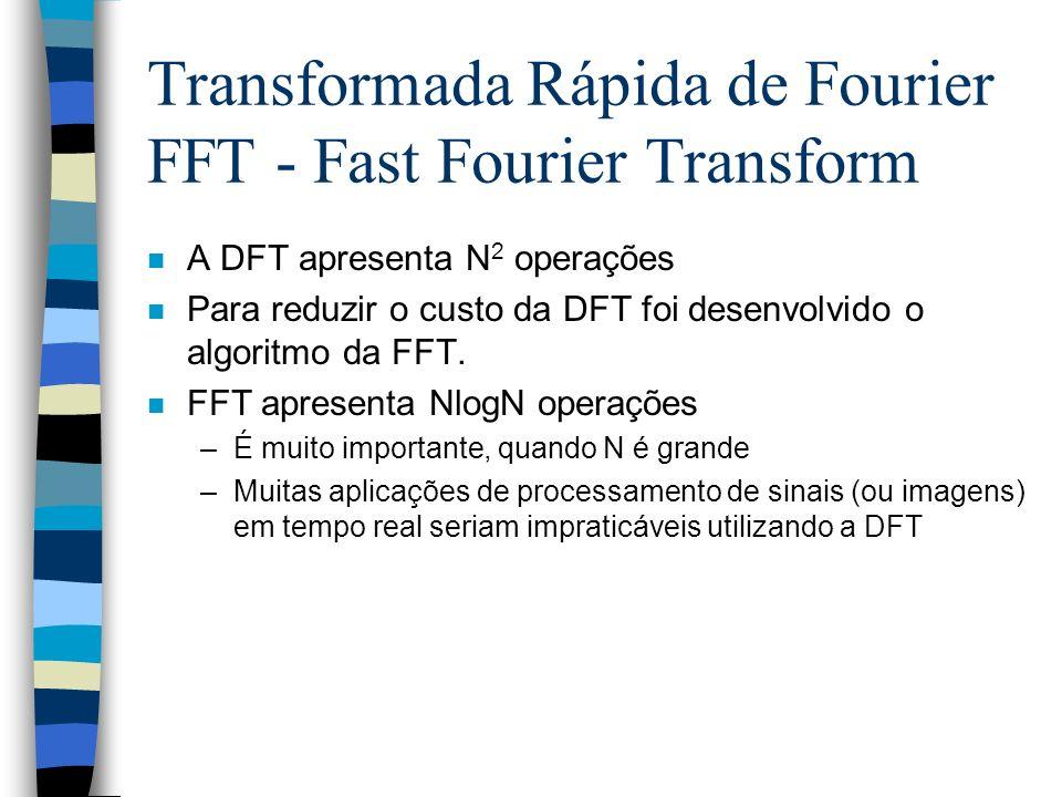 Transformada Rápida de Fourier FFT - Fast Fourier Transform n A DFT apresenta N 2 operações n Para reduzir o custo da DFT foi desenvolvido o algoritmo da FFT.