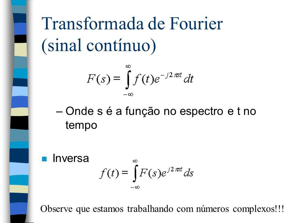 Transformada de Fourier (sinal contínuo) –Onde s é a função no espectro e t no tempo n Inversa Observe que estamos trabalhando com números complexos!!!