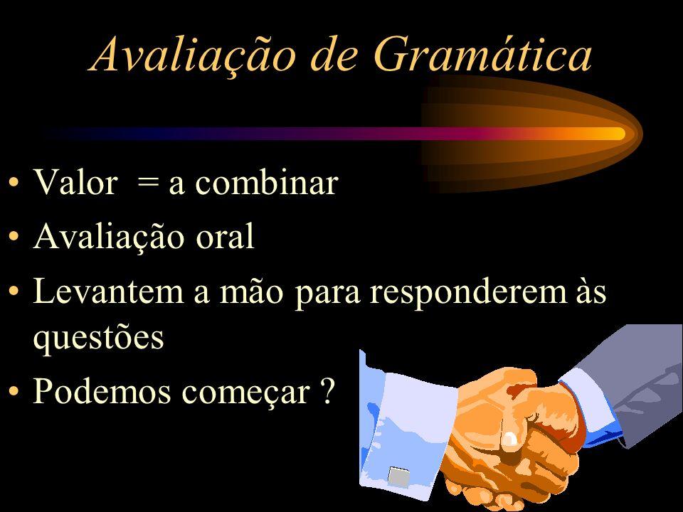 Avaliação de Gramática Valor = a combinar Avaliação oral Levantem a mão para responderem às questões Podemos começar ?