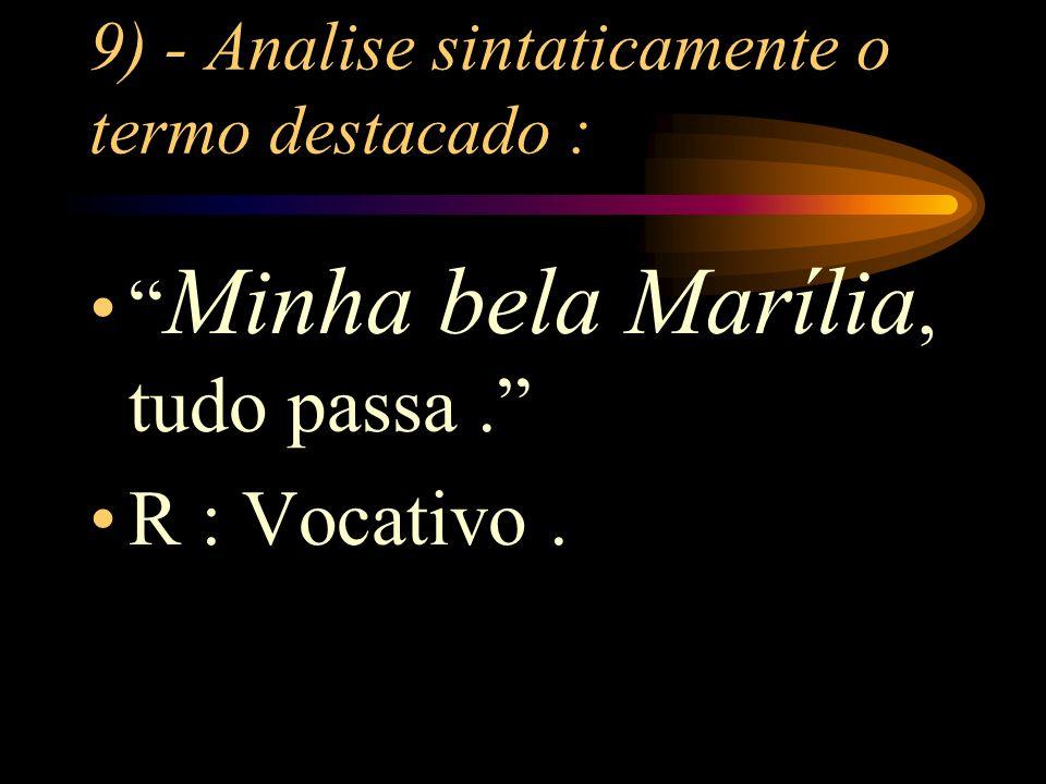 9) - Analise sintaticamente o termo destacado : Minha bela Marília, tudo passa. R : Vocativo.