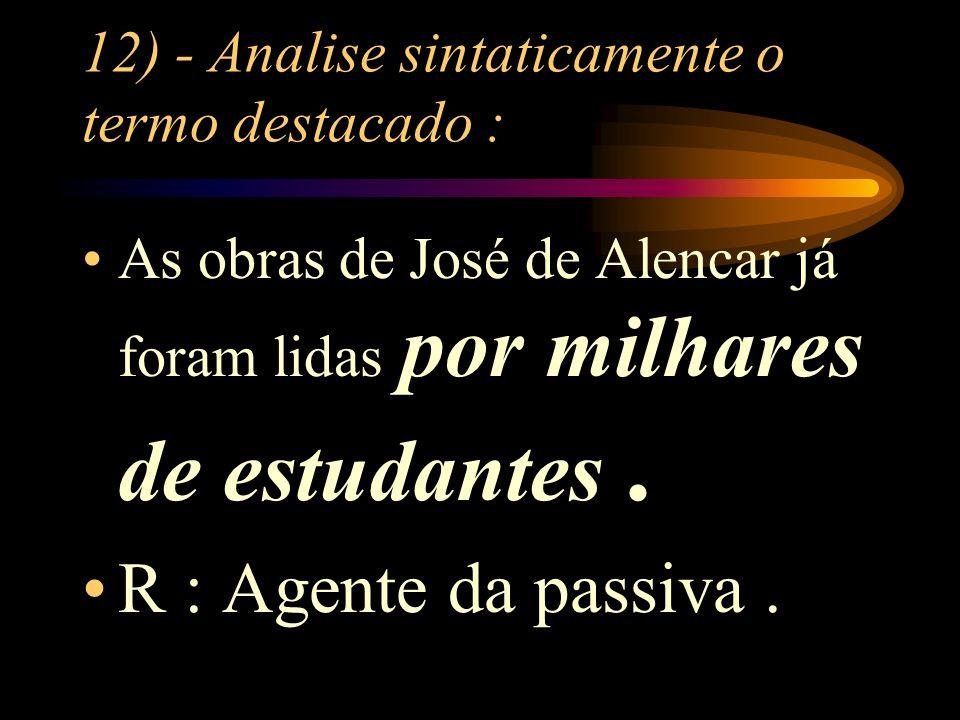 12) - Analise sintaticamente o termo destacado : As obras de José de Alencar já foram lidas por milhares de estudantes.