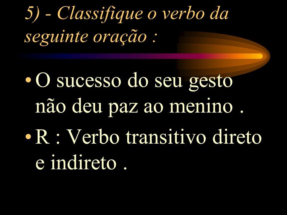 5) - Classifique o verbo da seguinte oração : O sucesso do seu gesto não deu paz ao menino.
