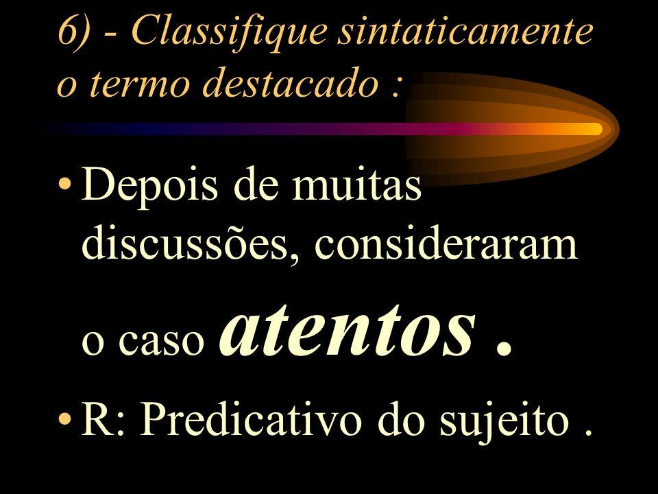 6) - Classifique sintaticamente o termo destacado : Depois de muitas discussões, consideraram o caso atentos.