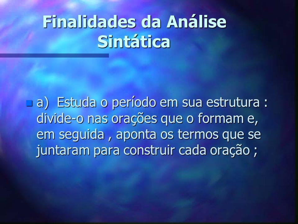 Finalidades da Análise Sintática n a) Estuda o período em sua estrutura : divide-o nas orações que o formam e, em seguida, aponta os termos que se jun