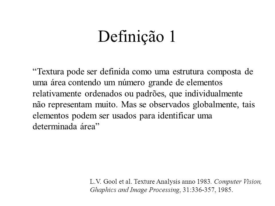 Definição 1 Textura pode ser definida como uma estrutura composta de uma área contendo um número grande de elementos relativamente ordenados ou padrões, que individualmente não representam muito.