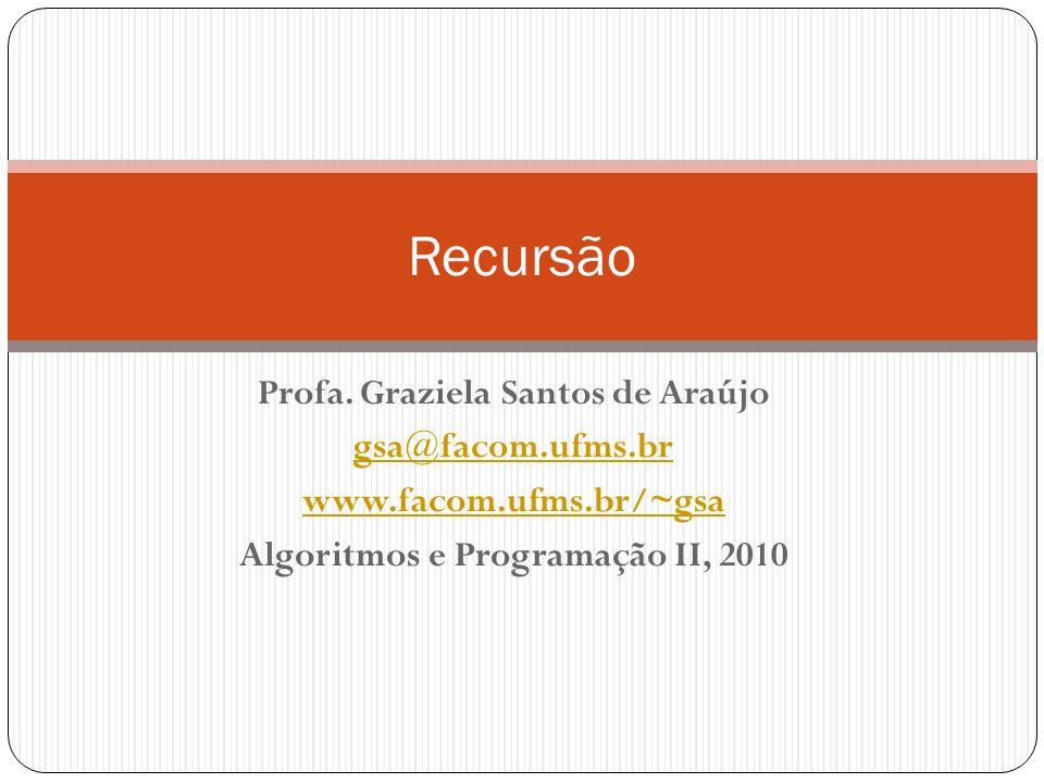 Profa. Graziela Santos de Araújo gsa@facom.ufms.br www.facom.ufms.br/~gsa Algoritmos e Programação II, 2010 Recursão