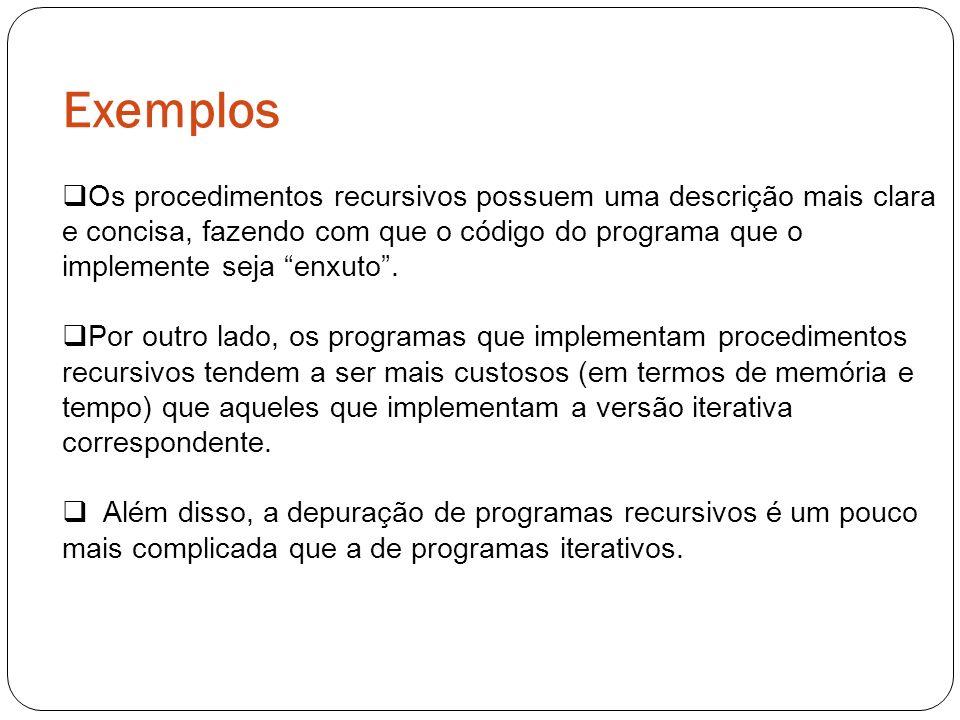 Exemplos Os procedimentos recursivos possuem uma descrição mais clara e concisa, fazendo com que o código do programa que o implemente seja enxuto. Po