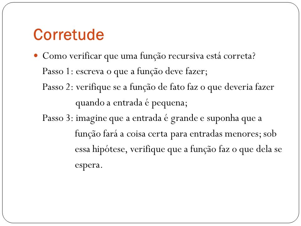 Corretude Como verificar que uma função recursiva está correta? Passo 1: escreva o que a função deve fazer; Passo 2: verifique se a função de fato faz