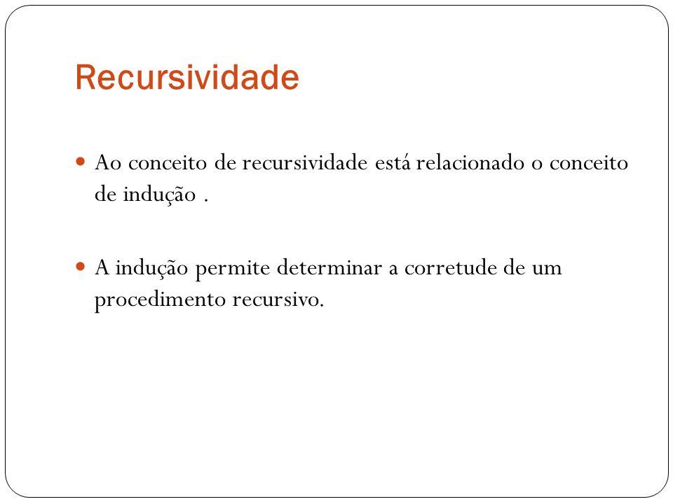 Recursividade Ao conceito de recursividade está relacionado o conceito de indução. A indução permite determinar a corretude de um procedimento recursi
