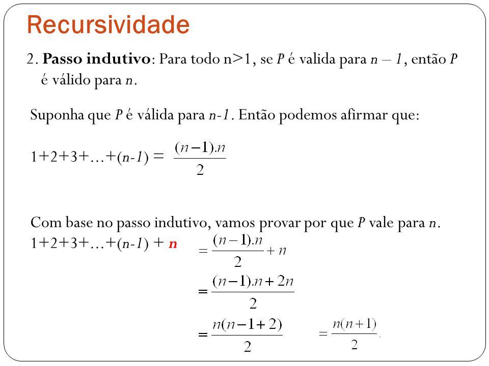 Recursividade 2. Passo indutivo: Para todo n>1, se P é valida para n – 1, então P é válido para n. Com base no passo indutivo, vamos provar por que P