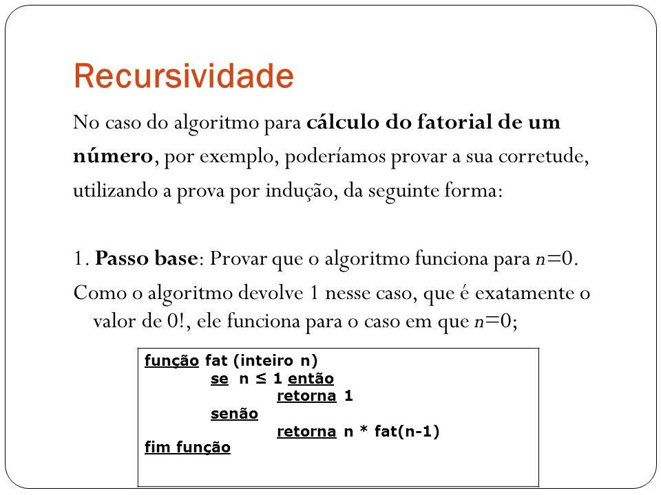 Recursividade No caso do algoritmo para cálculo do fatorial de um número, por exemplo, poderíamos provar a sua corretude, utilizando a prova por induç