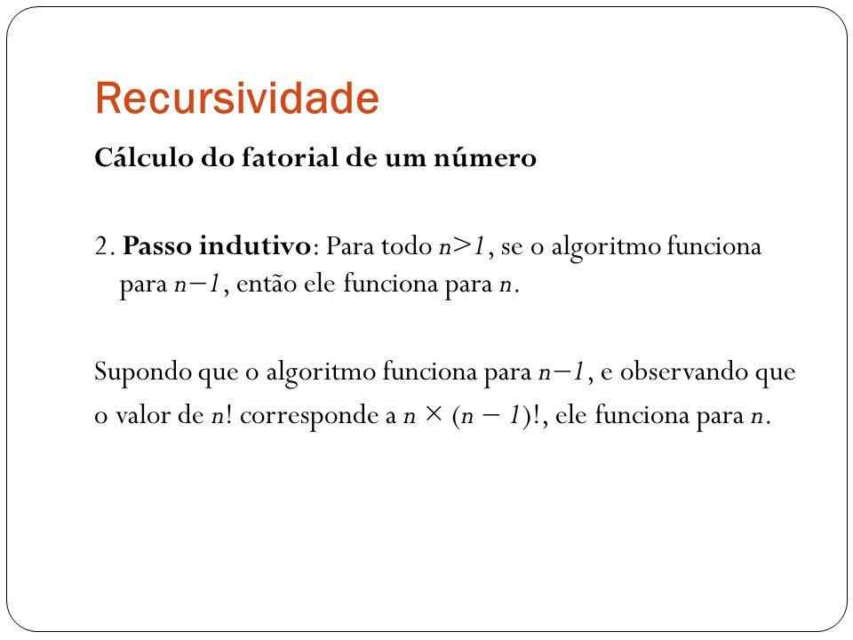 Recursividade Cálculo do fatorial de um número 2. Passo indutivo: Para todo n>1, se o algoritmo funciona para n1, então ele funciona para n. Supondo q