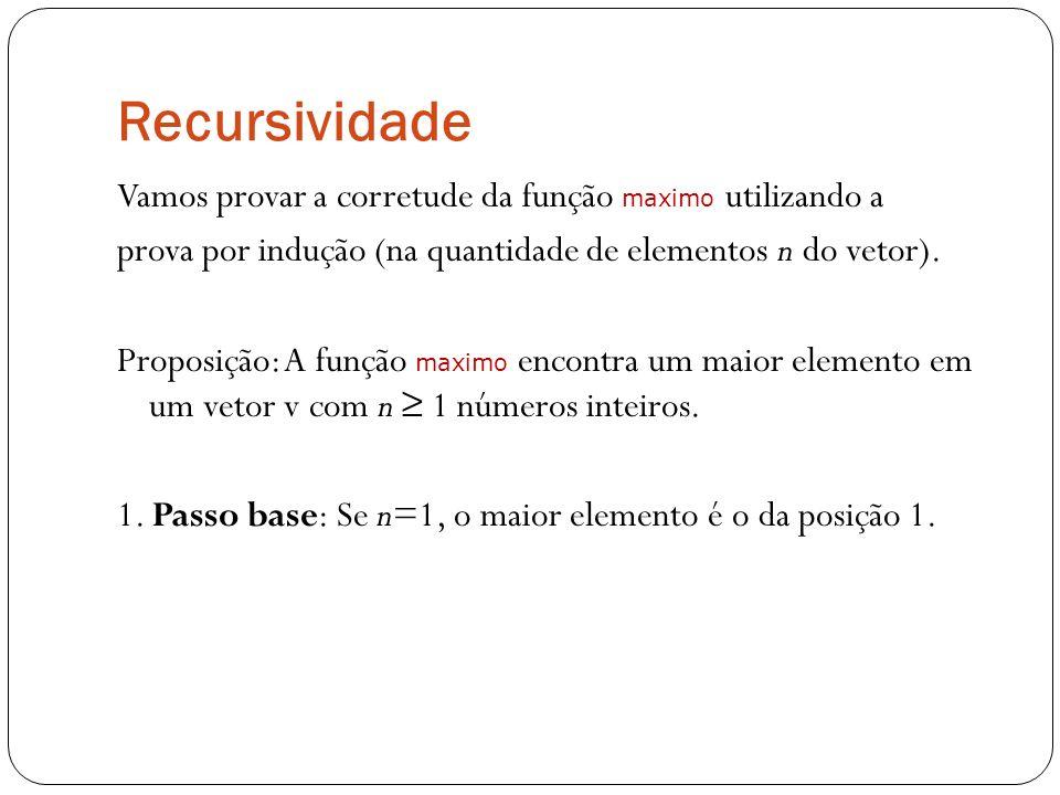 Recursividade Vamos provar a corretude da função maximo utilizando a prova por indução (na quantidade de elementos n do vetor). Proposição: A função m