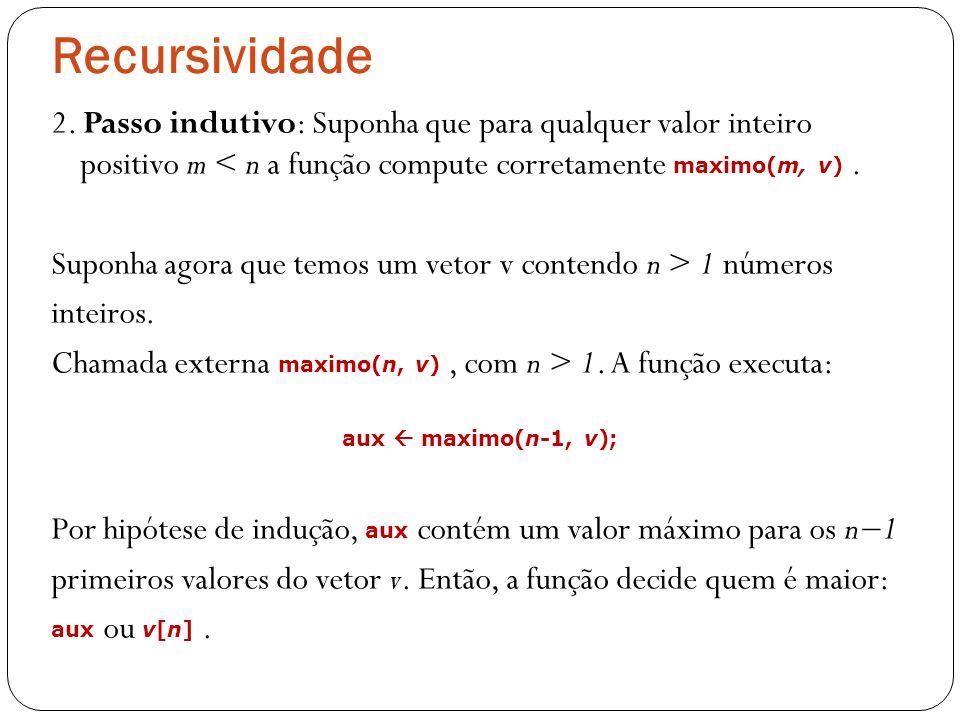 Recursividade 2. Passo indutivo: Suponha que para qualquer valor inteiro positivo m < n a função compute corretamente maximo(m, v). Suponha agora que