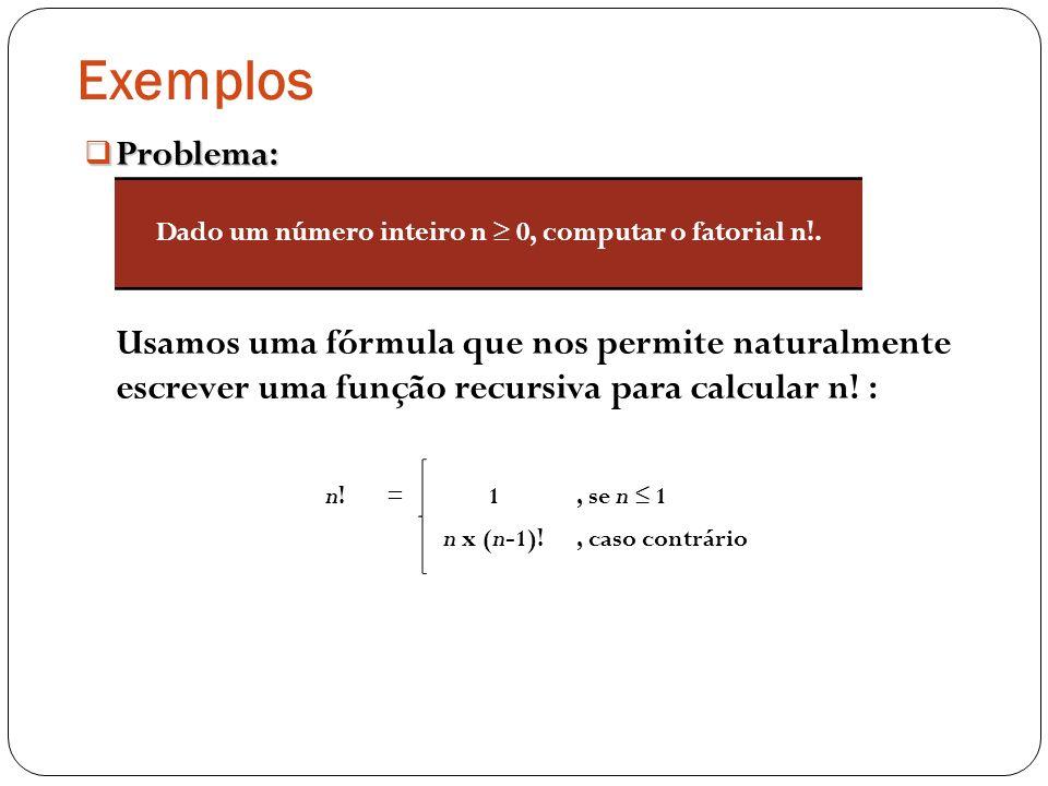 Exemplos Problema: Problema: Usamos uma fórmula que nos permite naturalmente escrever uma função recursiva para calcular n! : Dado um número inteiro n