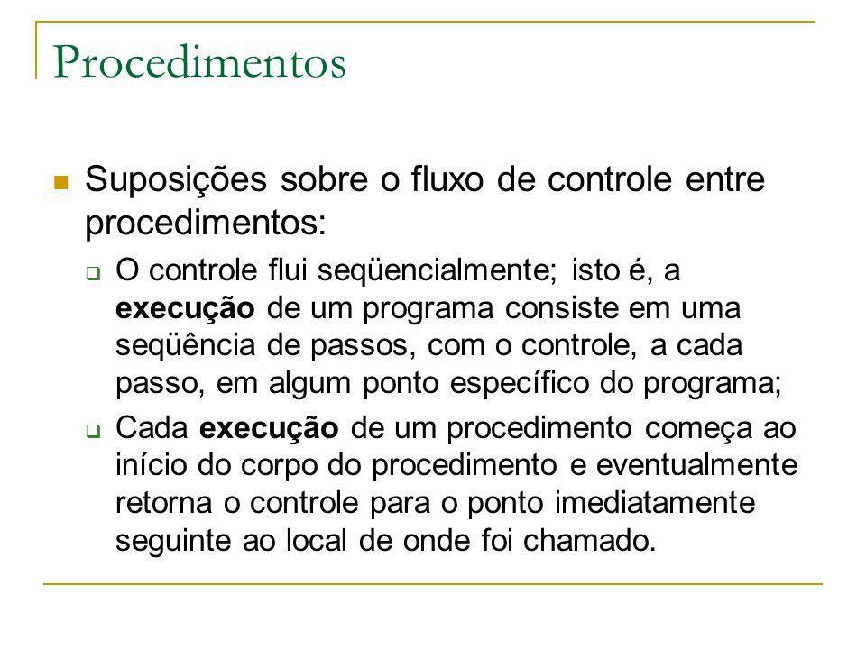 Procedimentos Suposições sobre o fluxo de controle entre procedimentos: O controle flui seqüencialmente; isto é, a execução de um programa consiste em