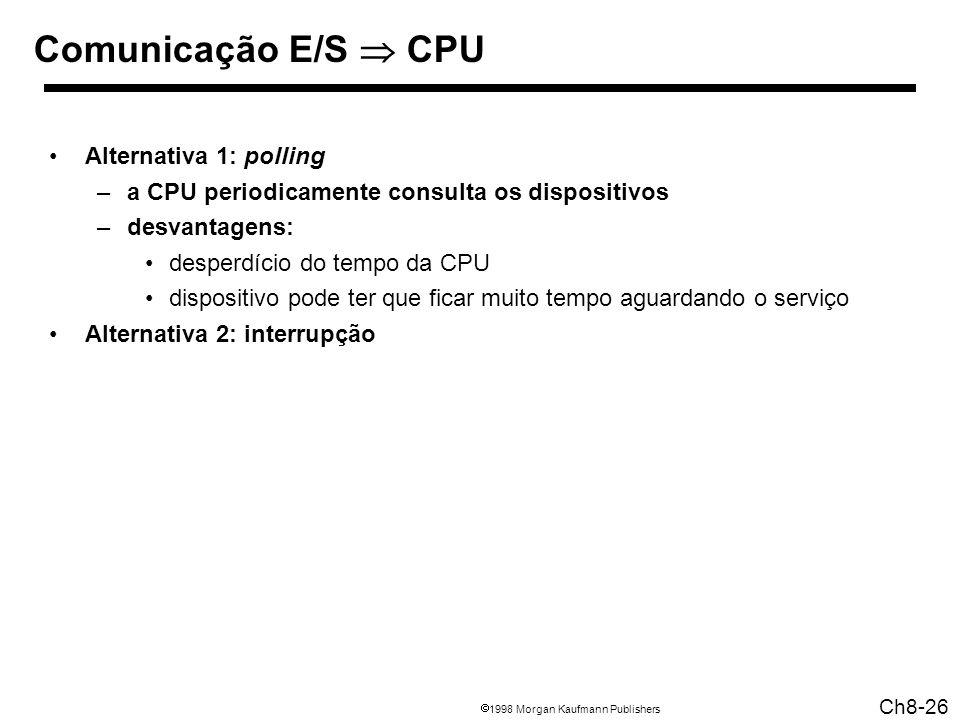 1998 Morgan Kaufmann Publishers Ch8-26 Comunicação E/S CPU Alternativa 1: polling –a CPU periodicamente consulta os dispositivos –desvantagens: desperdício do tempo da CPU dispositivo pode ter que ficar muito tempo aguardando o serviço Alternativa 2: interrupção
