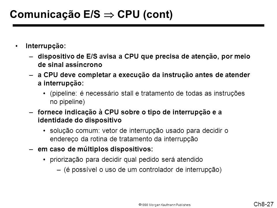 1998 Morgan Kaufmann Publishers Ch8-27 Comunicação E/S CPU (cont) Interrupção: –dispositivo de E/S avisa a CPU que precisa de atenção, por meio de sinal assíncrono –a CPU deve completar a execução da instrução antes de atender a interrupção: (pipeline: é necessário stall e tratamento de todas as instruções no pipeline) –fornece indicação à CPU sobre o tipo de interrupção e a identidade do dispositivo solução comum: vetor de interrupção usado para decidir o endereço da rotina de tratamento da interrupção –em caso de múltiplos dispositivos: priorização para decidir qual pedido será atendido –(é possível o uso de um controlador de interrupção)