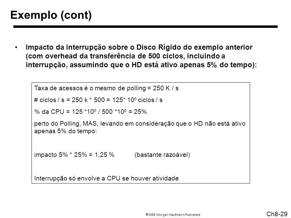 1998 Morgan Kaufmann Publishers Ch8-29 Taxa de acessos é o mesmo de polling = 250 K / s # ciclos / s = 250 k * 500 = 125* 10 6 ciclos / s % da CPU = 125 *10 6 / 500 *10 6 = 25% perto do Polling, MAS, levando em consideração que o HD não está ativo apenas 5% do tempo: impacto 5% * 25% = 1,25 % (bastante razoável) Interrupção só envolve a CPU se houver atividade Exemplo (cont) Impacto da interrupção sobre o Disco Rígido do exemplo anterior (com overhead da transferência de 500 ciclos, incluindo a interrupção, assumindo que o HD está ativo apenas 5% do tempo):