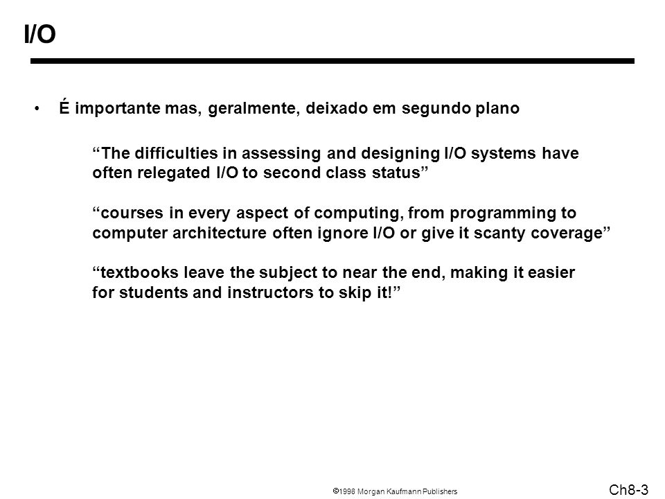 1998 Morgan Kaufmann Publishers Ch8-3 I/O É importante mas, geralmente, deixado em segundo plano The difficulties in assessing and designing I/O systems have often relegated I/O to second class status courses in every aspect of computing, from programming to computer architecture often ignore I/O or give it scanty coverage textbooks leave the subject to near the end, making it easier for students and instructors to skip it!
