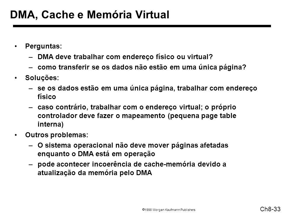 1998 Morgan Kaufmann Publishers Ch8-33 DMA, Cache e Memória Virtual Perguntas: –DMA deve trabalhar com endereço físico ou virtual? –como transferir se