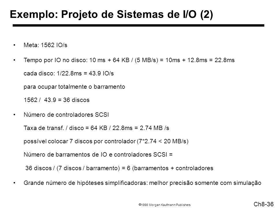 1998 Morgan Kaufmann Publishers Ch8-36 Exemplo: Projeto de Sistemas de I/O (2) Meta: 1562 IO/s Tempo por IO no disco: 10 ms + 64 KB / (5 MB/s) = 10ms + 12.8ms = 22.8ms cada disco: 1/22.8ms = 43.9 IO/s para ocupar totalmente o barramento 1562 / 43.9 = 36 discos Número de controladores SCSI Taxa de transf.
