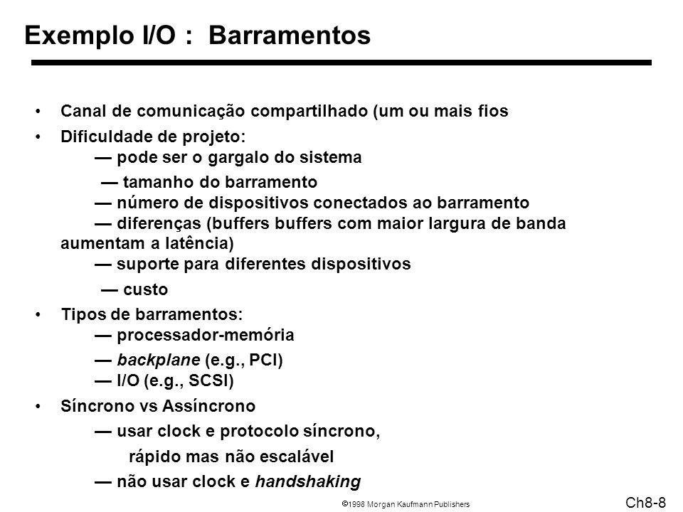 1998 Morgan Kaufmann Publishers Ch8-8 Exemplo I/O : Barramentos Canal de comunicação compartilhado (um ou mais fios Dificuldade de projeto: pode ser o gargalo do sistema tamanho do barramento número de dispositivos conectados ao barramento diferenças (buffers buffers com maior largura de banda aumentam a latência) suporte para diferentes dispositivos custo Tipos de barramentos: processador-memória backplane (e.g., PCI) I/O (e.g., SCSI) Síncrono vs Assíncrono usar clock e protocolo síncrono, rápido mas não escalável não usar clock e handshaking