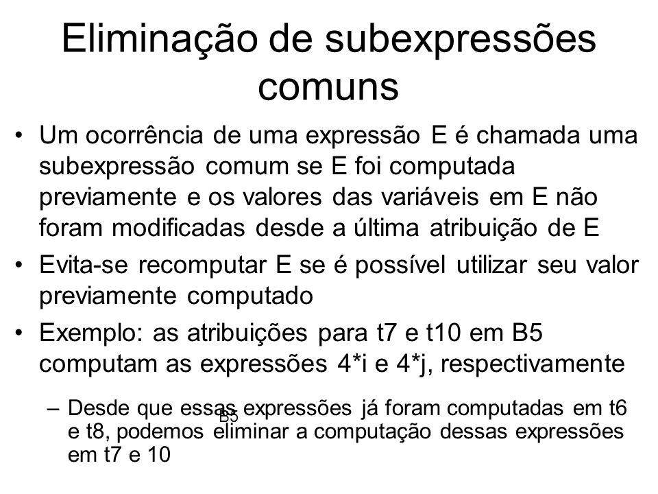 Eliminação de subexpressões comuns As eliminações de subexpressões comuns podem ser feitas além do limite de blocos básicos Observe as atribuições de t6 e t8 em B5, elas poderiam ser eliminadas.